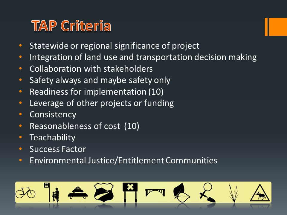 Statewide or regional significance of project Integration of land use and transportation decision making Collaboration with stakeholders Safety always and maybe safety only Readiness for implementation (10) Leverage of other projects or funding Consistency Reasonableness of cost (10) Teachability Success Factor Environmental Justice/Entitlement Communities