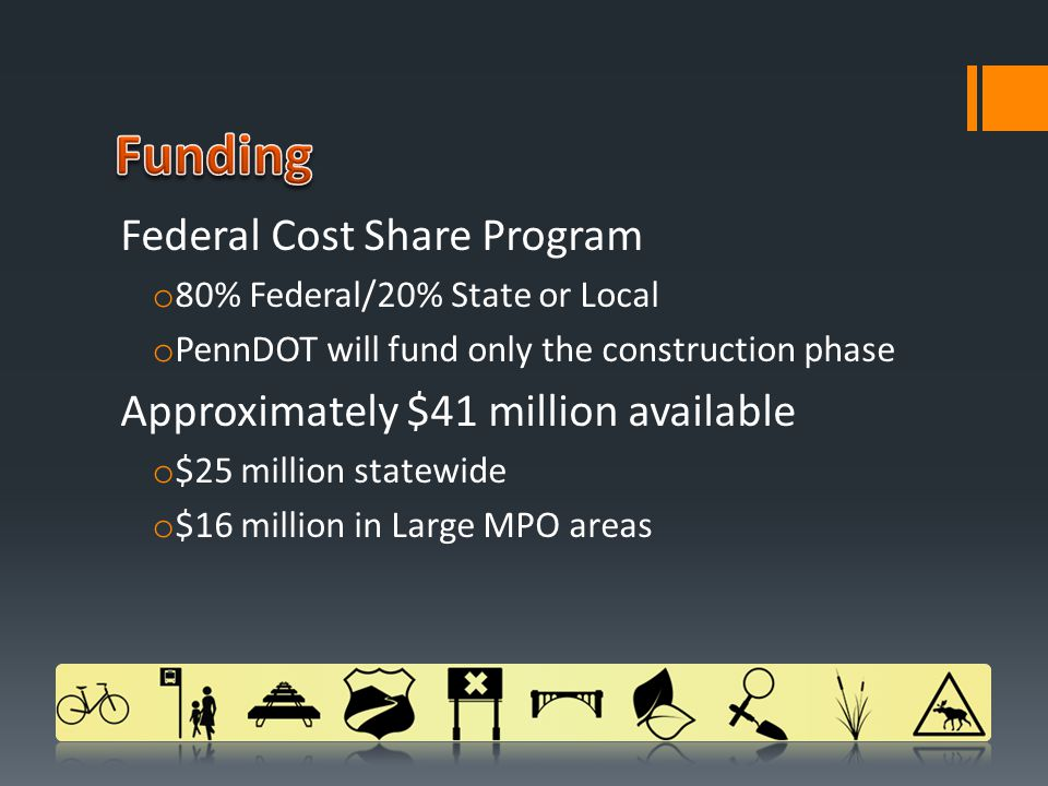 Federal Cost Share Program o 80% Federal/20% State or Local o PennDOT will fund only the construction phase Approximately $41 million available o $25 million statewide o $16 million in Large MPO areas