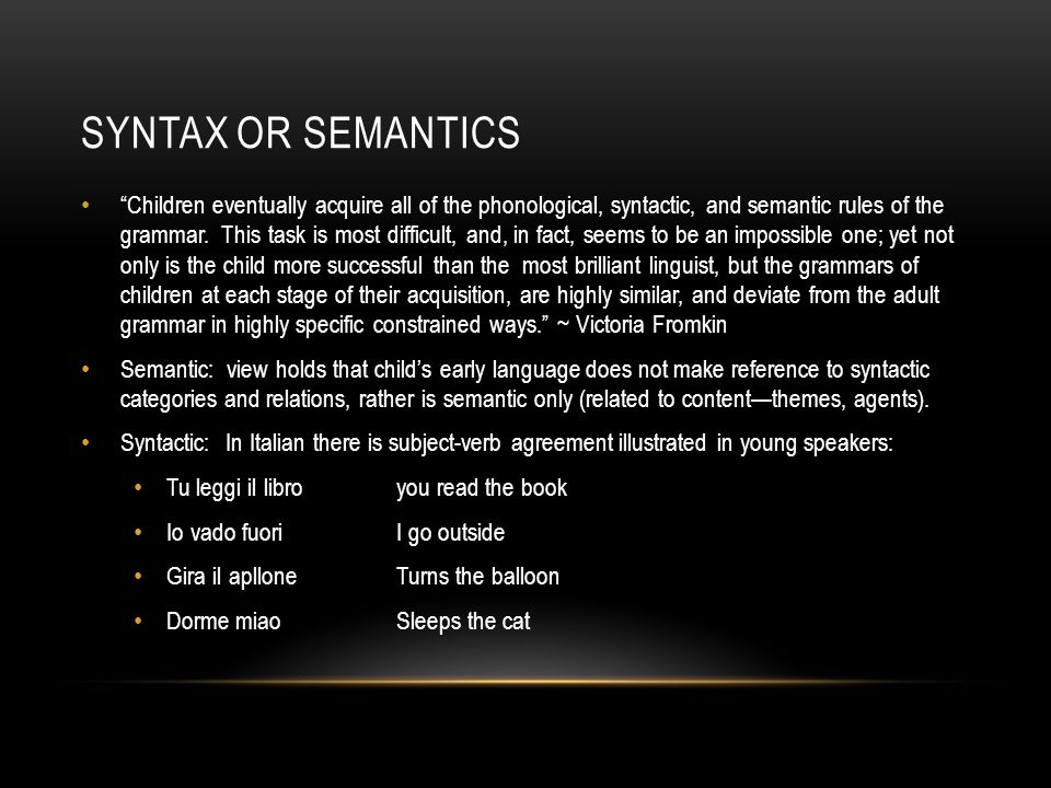 SYNTAX OR SEMANTICS Children eventually acquire all of the phonological, syntactic, and semantic rules of the grammar.