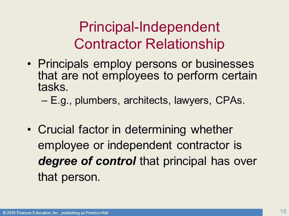 © 2010 Pearson Education, Inc., publishing as Prentice-Hall 10 Principal-Independent Contractor Relationship Principals employ persons or businesses that are not employees to perform certain tasks.