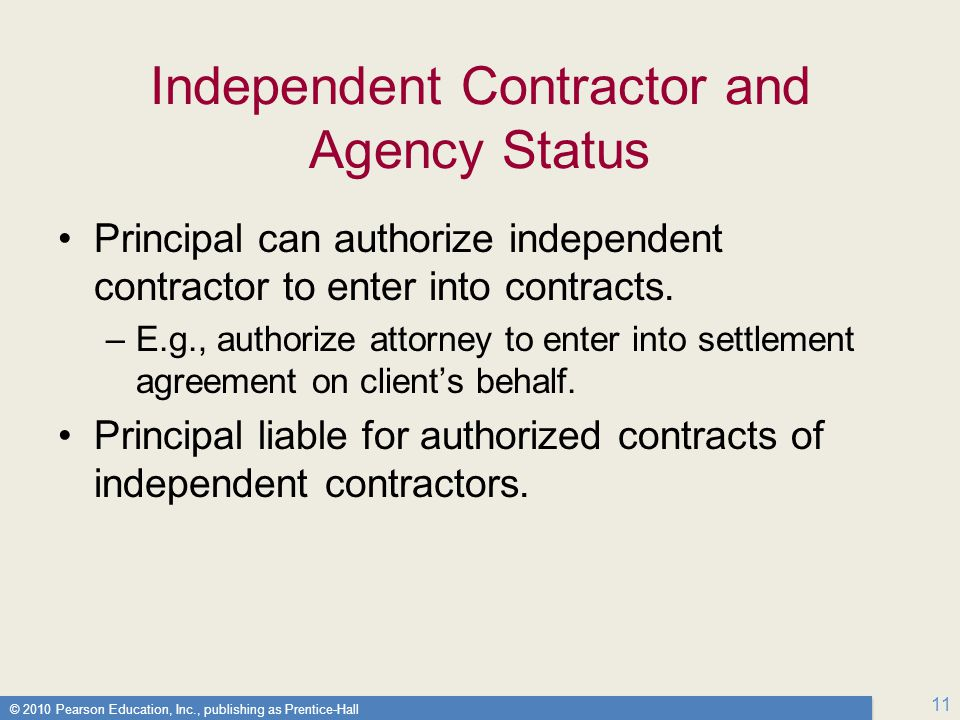 © 2010 Pearson Education, Inc., publishing as Prentice-Hall 11 Independent Contractor and Agency Status Principal can authorize independent contractor to enter into contracts.
