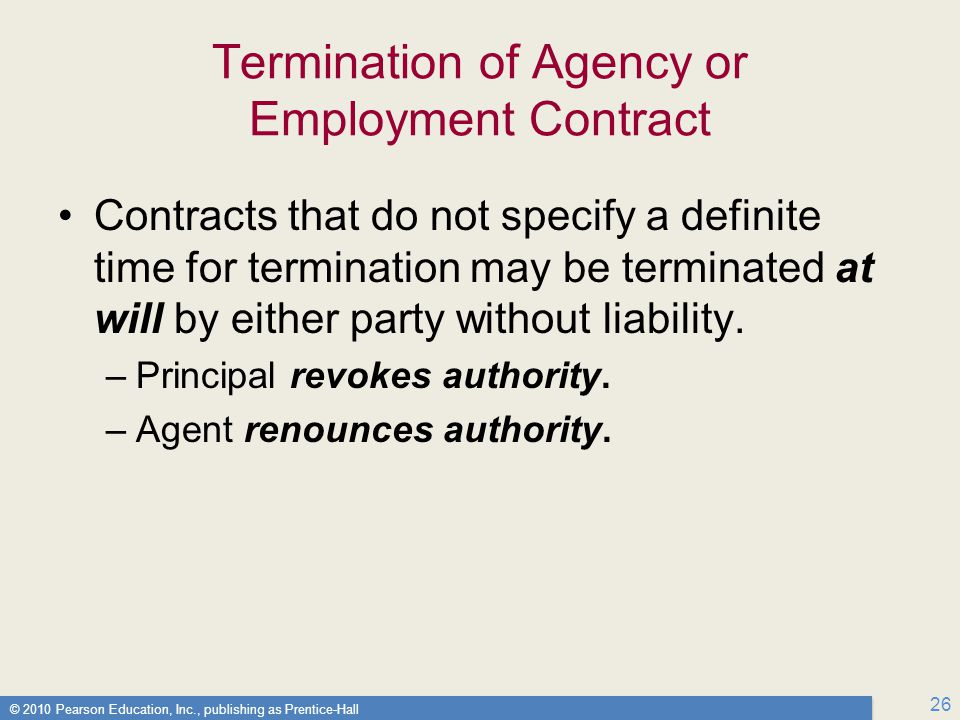 © 2010 Pearson Education, Inc., publishing as Prentice-Hall 26 Termination of Agency or Employment Contract Contracts that do not specify a definite time for termination may be terminated at will by either party without liability.