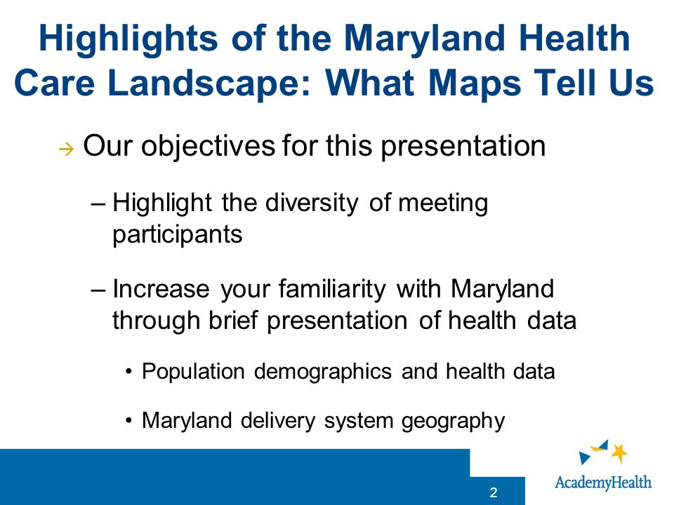 Highlights of the Maryland Health Care Landscape: What Maps Tell Us 2  Our objectives for this presentation –Highlight the diversity of meeting participants –Increase your familiarity with Maryland through brief presentation of health data Population demographics and health data Maryland delivery system geography