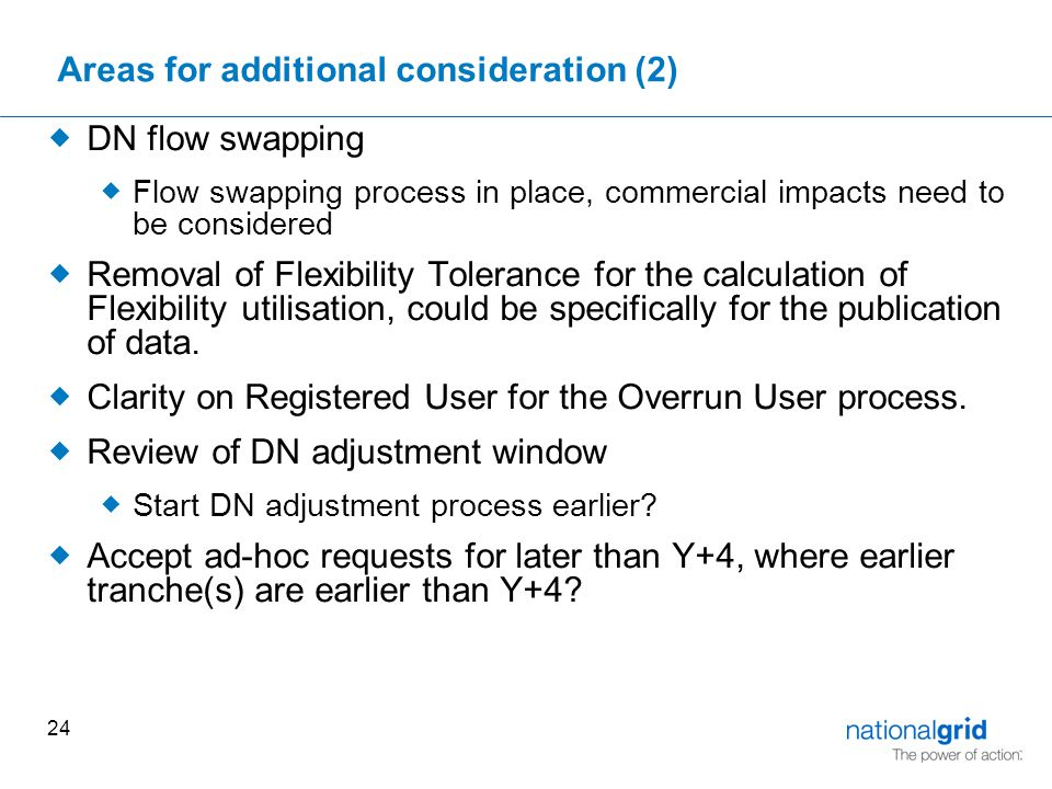 24 Areas for additional consideration (2)  DN flow swapping  Flow swapping process in place, commercial impacts need to be considered  Removal of Flexibility Tolerance for the calculation of Flexibility utilisation, could be specifically for the publication of data.
