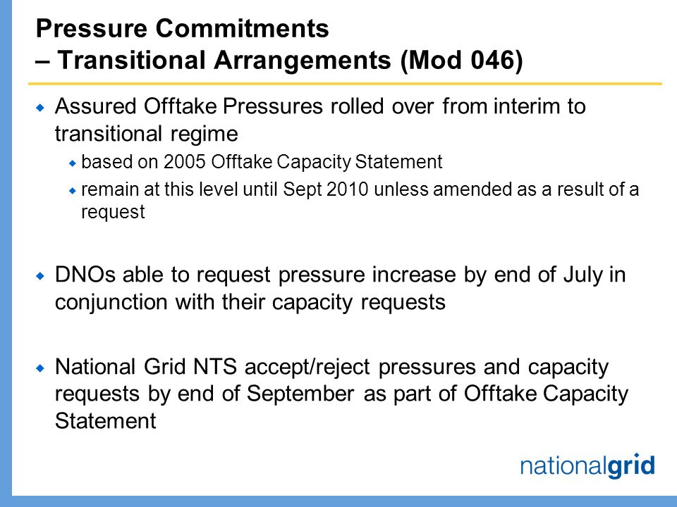 Pressure Commitments – Transitional Arrangements (Mod 046)  Assured Offtake Pressures rolled over from interim to transitional regime  based on 2005 Offtake Capacity Statement  remain at this level until Sept 2010 unless amended as a result of a request  DNOs able to request pressure increase by end of July in conjunction with their capacity requests  National Grid NTS accept/reject pressures and capacity requests by end of September as part of Offtake Capacity Statement