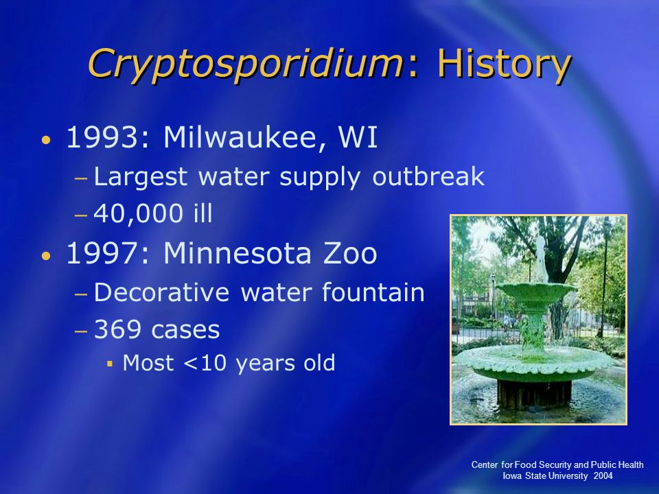 Center for Food Security and Public Health Iowa State University 2004 Cryptosporidium: History 1993: Milwaukee, WI − Largest water supply outbreak − 40,000 ill 1997: Minnesota Zoo − Decorative water fountain − 369 cases  Most <10 years old