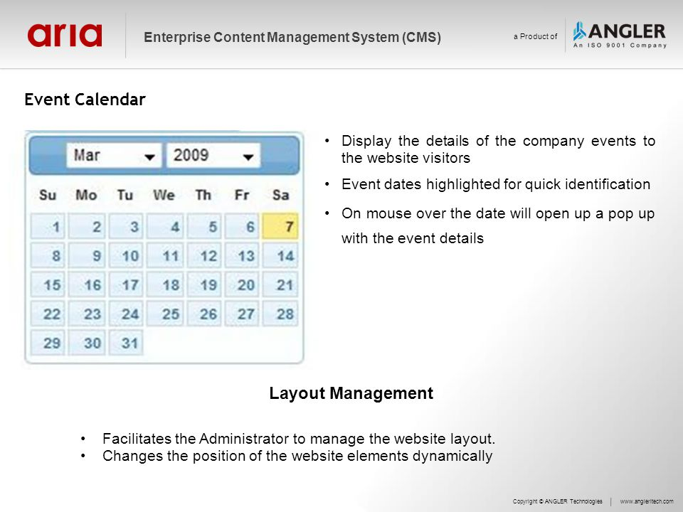 Event Calendar Copyright © ANGLER Technologieswww.angleritech.com Enterprise Content Management System (CMS) a Product of Display the details of the company events to the website visitors Event dates highlighted for quick identification On mouse over the date will open up a pop up with the event details Layout Management Facilitates the Administrator to manage the website layout.