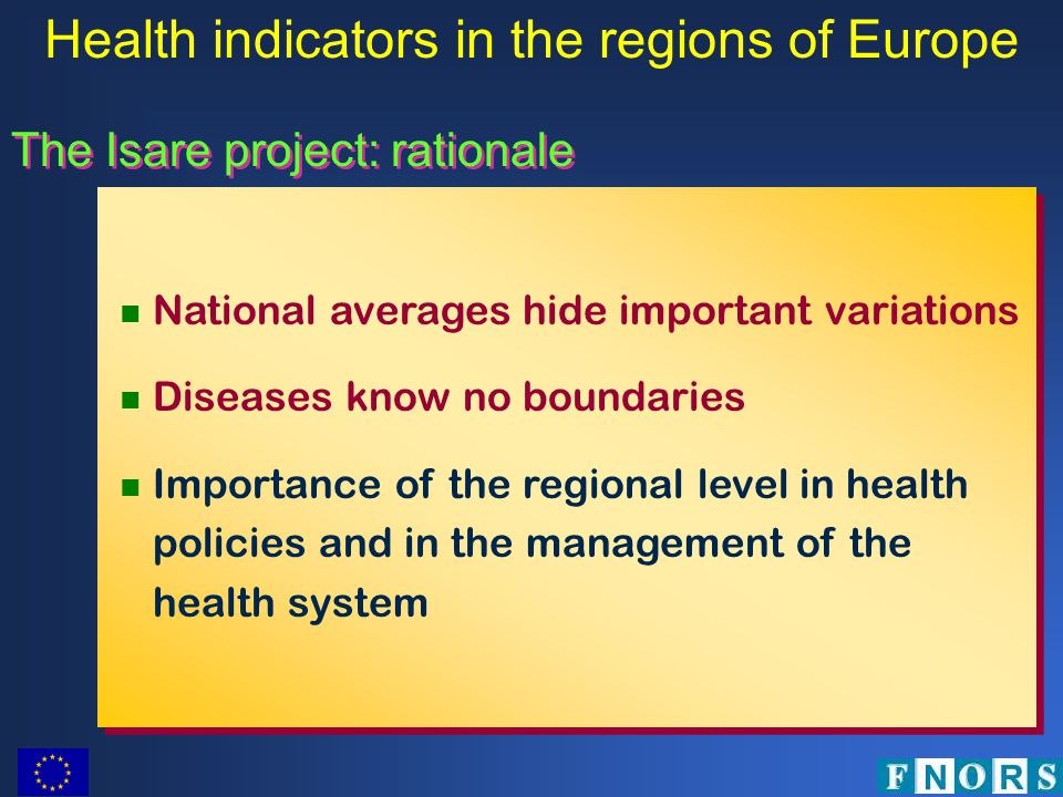 The Isare project: rationale National averages hide important variations Diseases know no boundaries Importance of the regional level in health policies and in the management of the health system National averages hide important variations Diseases know no boundaries Importance of the regional level in health policies and in the management of the health system Health indicators in the regions of Europe