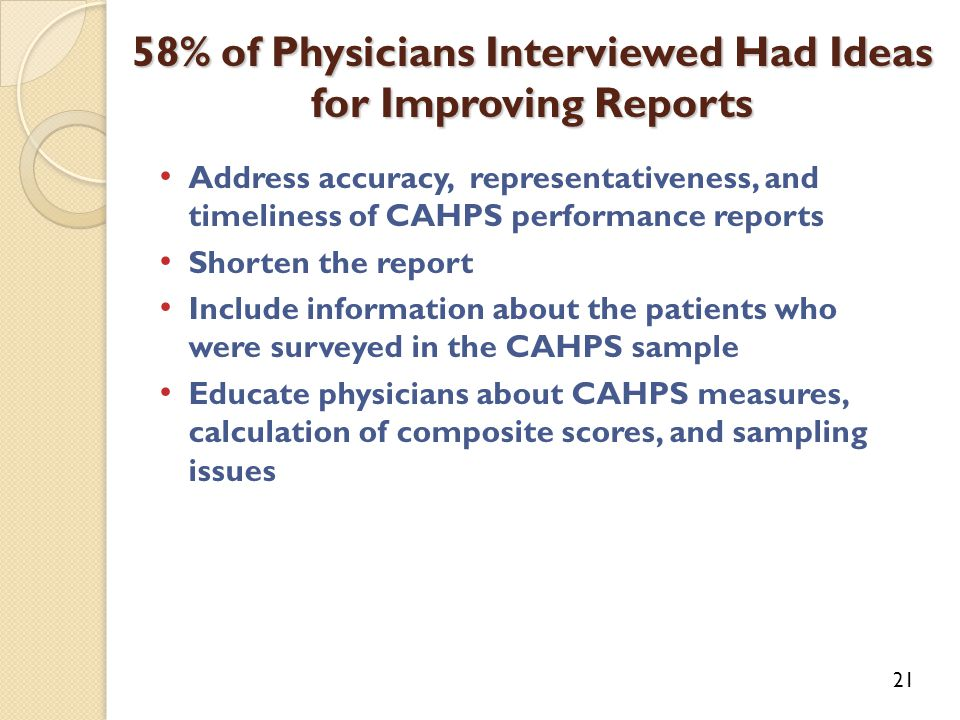 Address accuracy, representativeness, and timeliness of CAHPS performance reports Shorten the report Include information about the patients who were surveyed in the CAHPS sample Educate physicians about CAHPS measures, calculation of composite scores, and sampling issues 58% of Physicians Interviewed Had Ideas for Improving Reports 21
