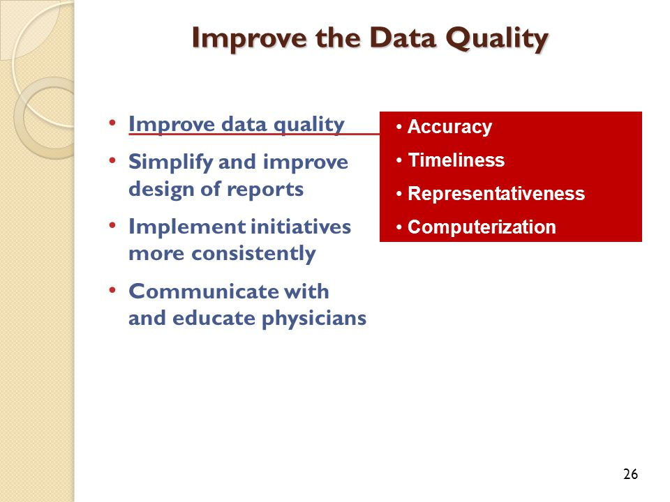 Improve data quality Simplify and improve design of reports Implement initiatives more consistently Communicate with and educate physicians Improve the Data Quality 26 Accuracy Timeliness Representativeness Computerization