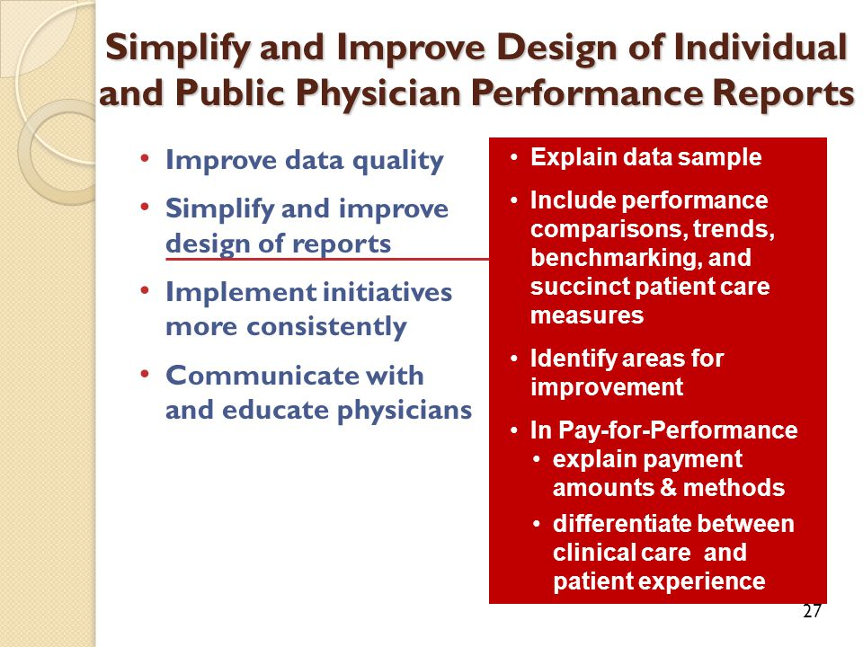 Improve data quality Simplify and improve design of reports Implement initiatives more consistently Communicate with and educate physicians Simplify and Improve Design of Individual and Public Physician Performance Reports 27 Explain data sample Include performance comparisons, trends, benchmarking, and succinct patient care measures Identify areas for improvement In Pay-for-Performance explain payment amounts & methods differentiate between clinical care and patient experience