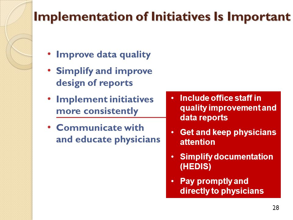 Improve data quality Simplify and improve design of reports Implement initiatives more consistently Communicate with and educate physicians Implementation of Initiatives Is Important 28 Include office staff in quality improvement and data reports Get and keep physicians attention Simplify documentation (HEDIS) Pay promptly and directly to physicians