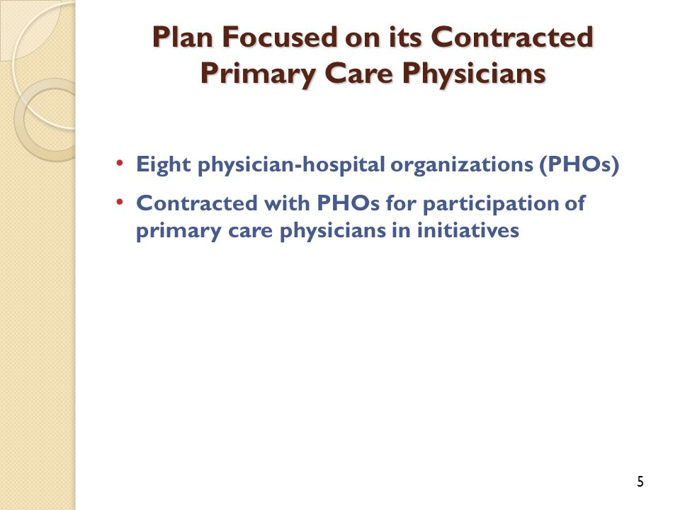 Plan Focused on its Contracted Primary Care Physicians 5 Eight physician-hospital organizations (PHOs) Contracted with PHOs for participation of primary care physicians in initiatives