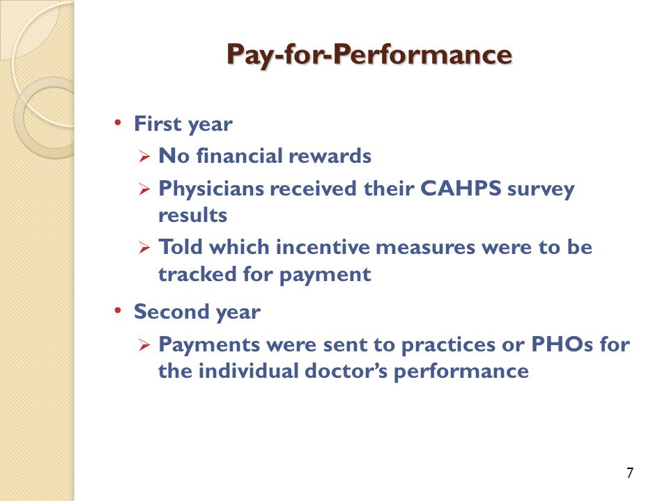 First year  No financial rewards  Physicians received their CAHPS survey results  Told which incentive measures were to be tracked for payment Second year  Payments were sent to practices or PHOs for the individual doctor's performance Pay-for-Performance 7