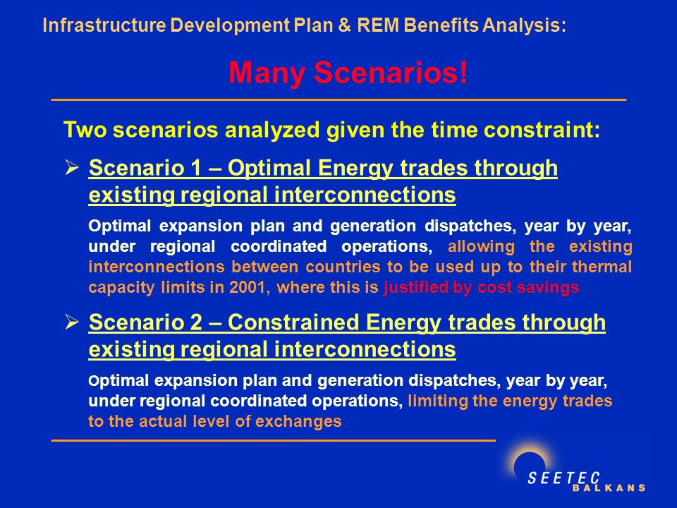 Two scenarios analyzed given the time constraint:  Scenario 1 – Optimal Energy trades through existing regional interconnections Optimal expansion plan and generation dispatches, year by year, under regional coordinated operations, allowing the existing interconnections between countries to be used up to their thermal capacity limits in 2001, where this is justified by cost savings  Scenario 2 – Constrained Energy trades through existing regional interconnections O ptimal expansion plan and generation dispatches, year by year, under regional coordinated operations, limiting the energy trades to the actual level of exchanges Infrastructure Development Plan & REM Benefits Analysis: Many Scenarios!