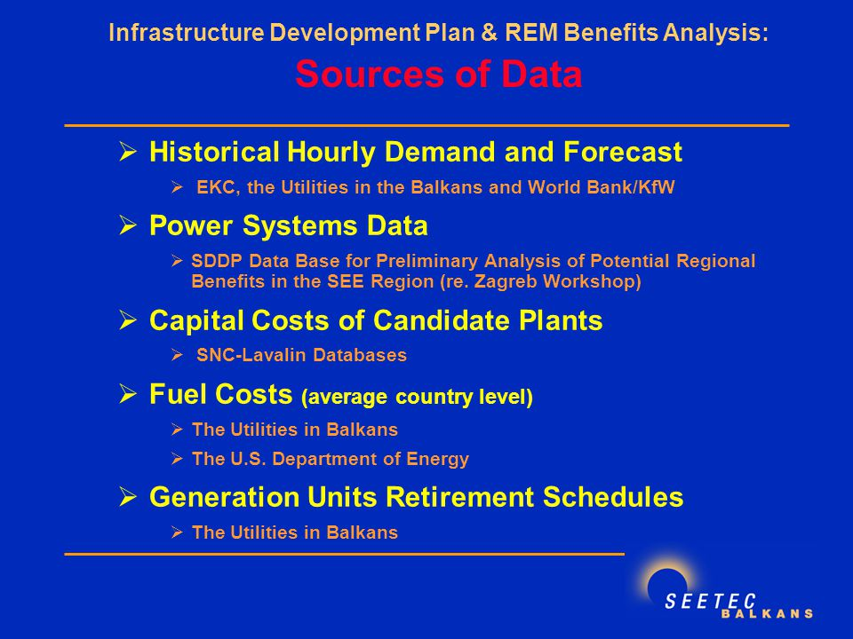  Historical Hourly Demand and Forecast  EKC, the Utilities in the Balkans and World Bank/KfW  Power Systems Data  SDDP Data Base for Preliminary Analysis of Potential Regional Benefits in the SEE Region (re.