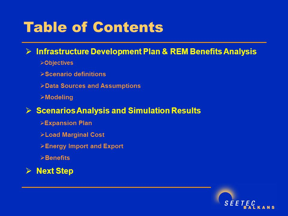 Table of Contents  Infrastructure Development Plan & REM Benefits Analysis  Objectives  Scenario definitions  Data Sources and Assumptions  Modeling  Scenarios Analysis and Simulation Results  Expansion Plan  Load Marginal Cost  Energy Import and Export  Benefits  Next Step