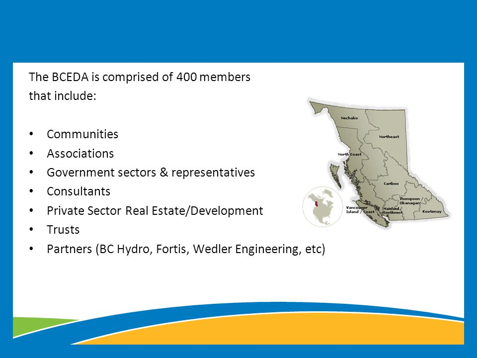 The BCEDA is comprised of 400 members that include: Communities Associations Government sectors & representatives Consultants Private Sector Real Estate/Development Trusts Partners (BC Hydro, Fortis, Wedler Engineering, etc)