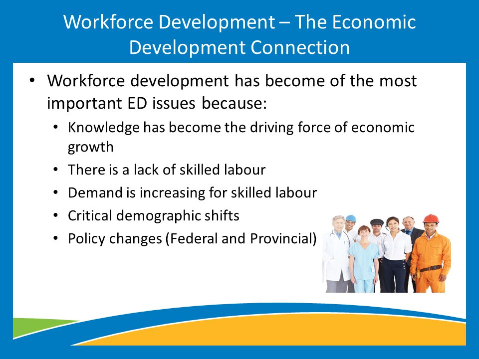 Workforce development has become of the most important ED issues because: Knowledge has become the driving force of economic growth There is a lack of skilled labour Demand is increasing for skilled labour Critical demographic shifts Policy changes (Federal and Provincial) Workforce Development – The Economic Development Connection