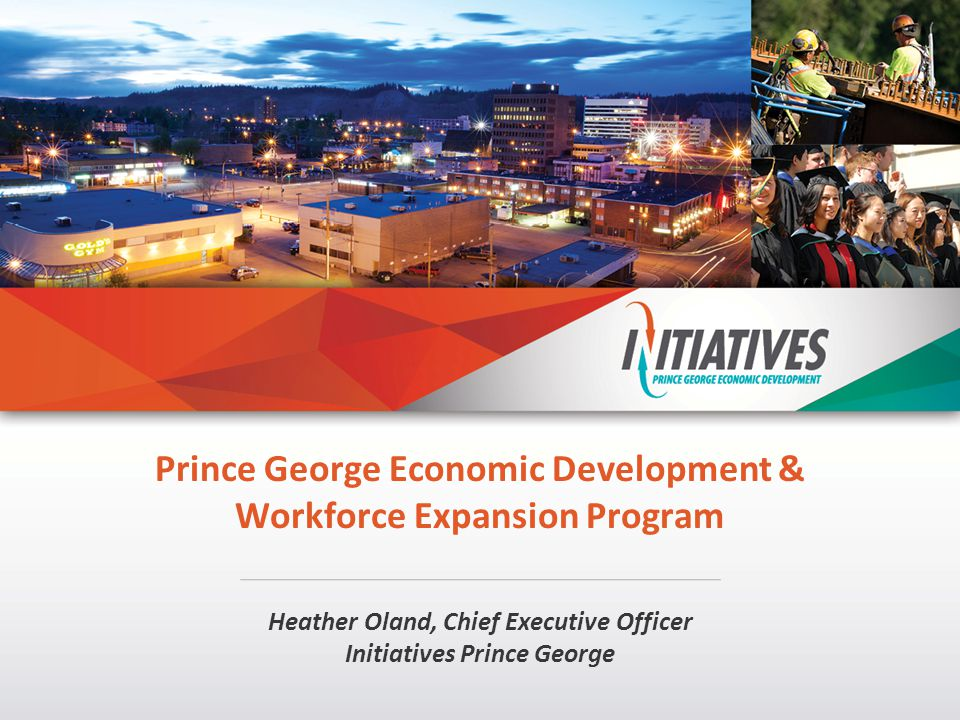 Prince George Economic Development & Workforce Expansion Program Heather Oland, Chief Executive Officer Initiatives Prince George