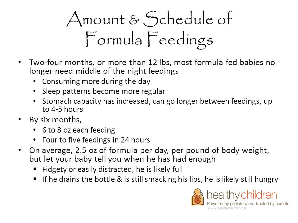 Amount & Schedule of Formula Feedings Two-four months, or more than 12 lbs, most formula fed babies no longer need middle of the night feedings Consuming more during the day Sleep patterns become more regular Stomach capacity has increased, can go longer between feedings, up to 4-5 hours By six months, 6 to 8 oz each feeding Four to five feedings in 24 hours On average, 2.5 oz of formula per day, per pound of body weight, but let your baby tell you when he has had enough  Fidgety or easily distracted, he is likely full  If he drains the bottle & is still smacking his lips, he is likely still hungry