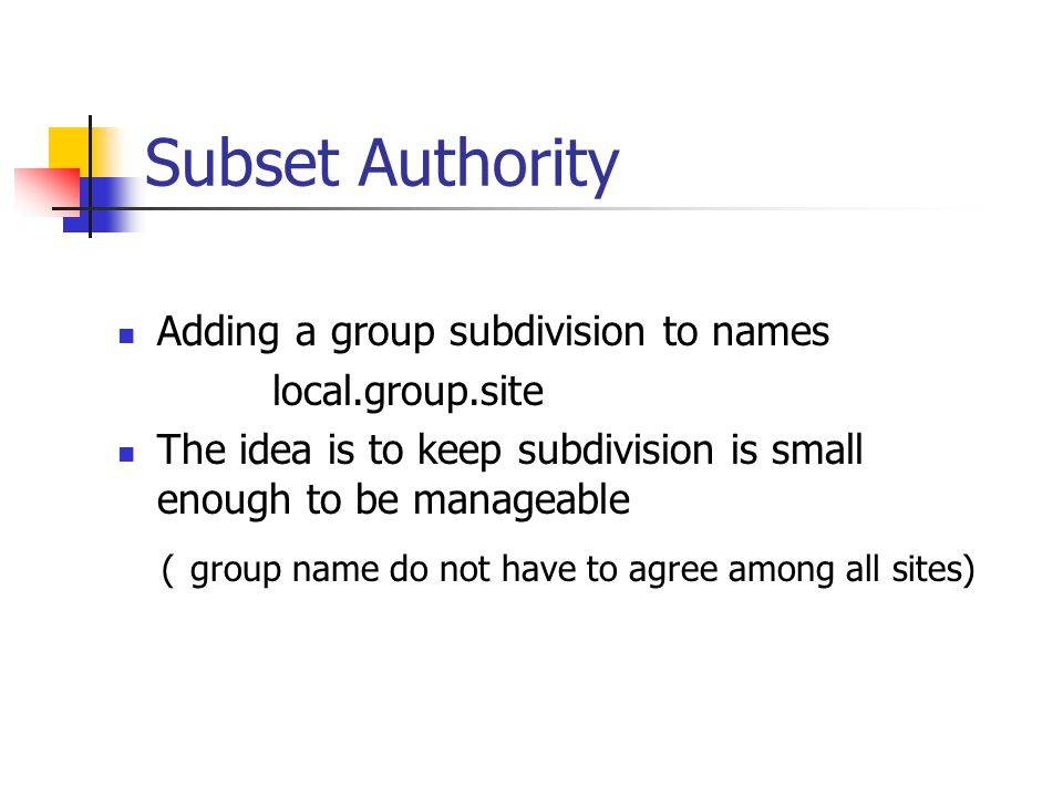 Delegation Of Authority For Names The namespace is partitioned at the top level, and authority for names in subdivision is passed to designated agents Consider a namespace with names of the form: local.site Site is the site name authorized by the central authority Local is the part of a name controlled by a site Period is a delimiter used to separate them