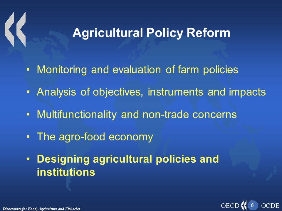 Directorate for Food, Agriculture and Fisheries 6 Agricultural Policy Reform Monitoring and evaluation of farm policies Analysis of objectives, instruments and impacts Multifunctionality and non-trade concerns The agro-food economy Designing agricultural policies and institutions