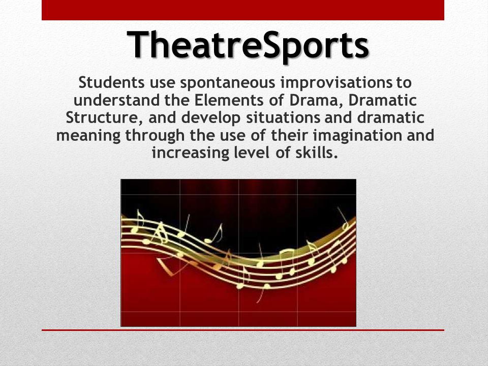 TheatreSports Students use spontaneous improvisations to understand the Elements of Drama, Dramatic Structure, and develop situations and dramatic meaning through the use of their imagination and increasing level of skills.