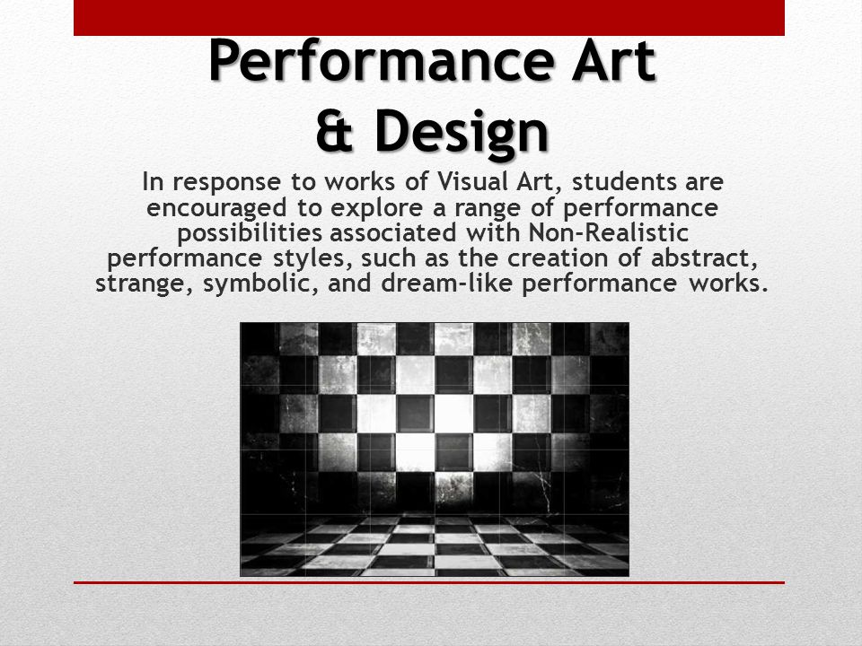 Performance Art & Design In response to works of Visual Art, students are encouraged to explore a range of performance possibilities associated with Non-Realistic performance styles, such as the creation of abstract, strange, symbolic, and dream-like performance works.