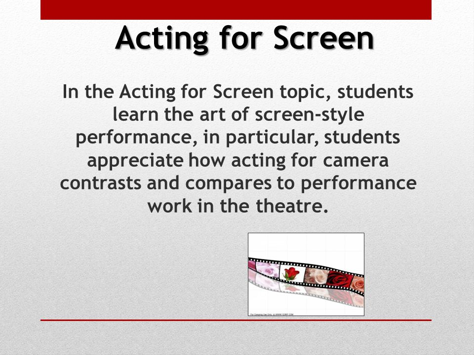 Acting for Screen In the Acting for Screen topic, students learn the art of screen-style performance, in particular, students appreciate how acting for camera contrasts and compares to performance work in the theatre.