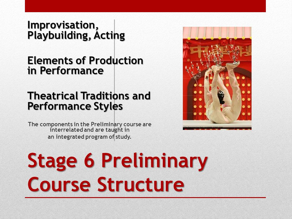 Stage 6 Preliminary Course Structure Improvisation, Playbuilding, Acting Elements of Production in Performance Theatrical Traditions and Performance Styles The components in the Preliminary course are interrelated and are taught in an integrated program of study.