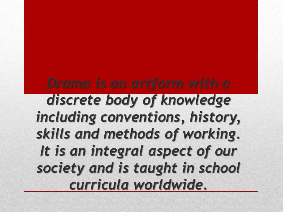 Drama is an artform with a discrete body of knowledge including conventions, history, skills and methods of working.