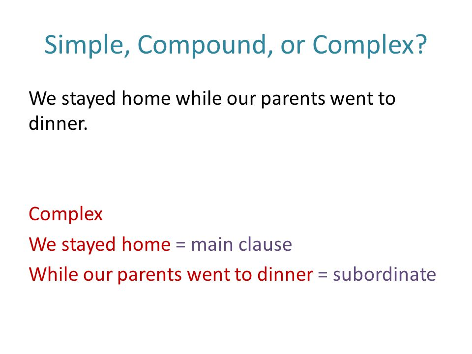 Simple, Compound, or Complex. We stayed home while our parents went to dinner.