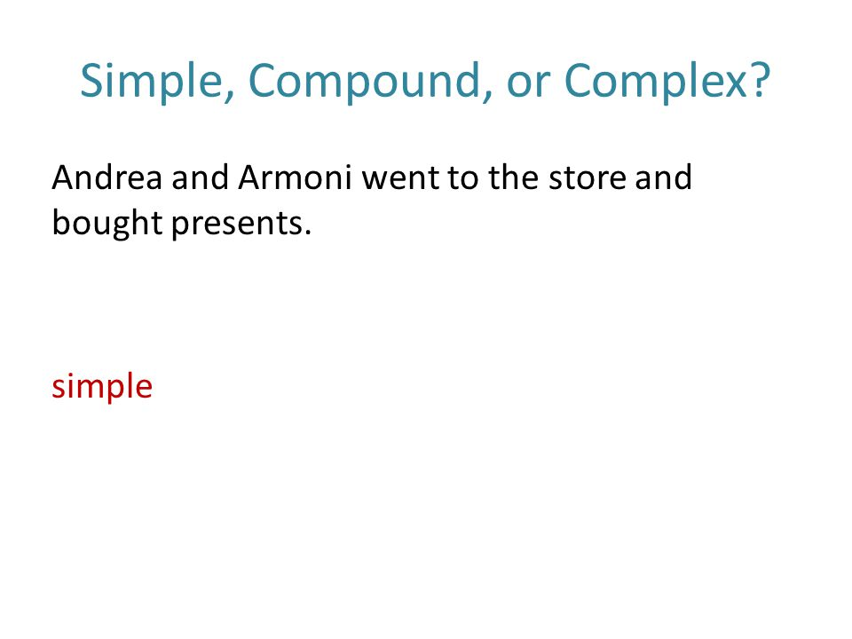 Simple, Compound, or Complex Andrea and Armoni went to the store and bought presents. simple