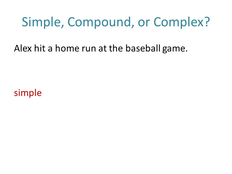 Simple, Compound, or Complex Alex hit a home run at the baseball game. simple