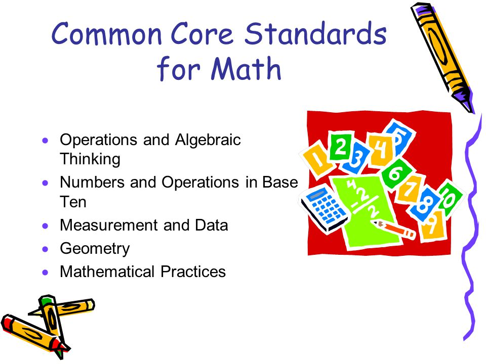 Common Core Standards for Math  Operations and Algebraic Thinking  Numbers and Operations in Base Ten  Measurement and Data  Geometry  Mathematical Practices