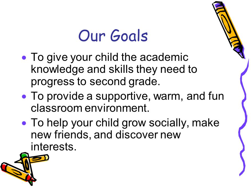Our Goals  To give your child the academic knowledge and skills they need to progress to second grade.