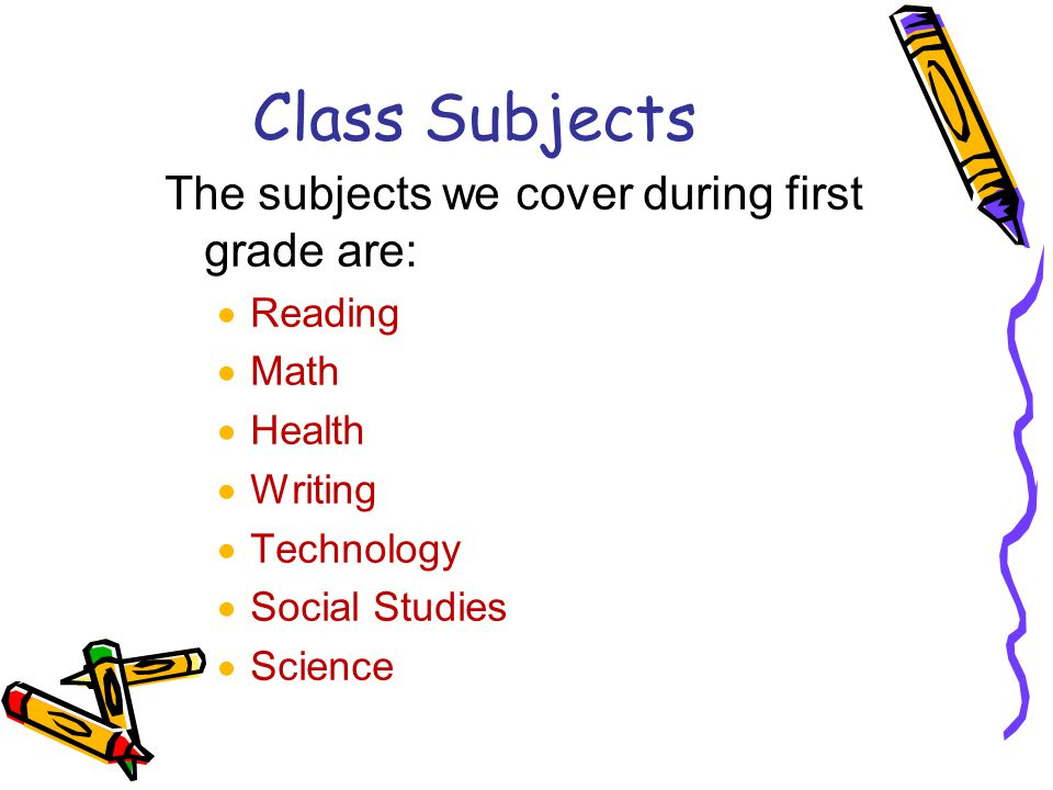 Class Subjects The subjects we cover during first grade are:  Reading  Math  Health  Writing  Technology  Social Studies  Science