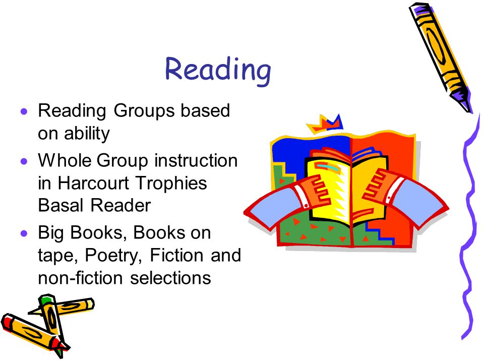 Reading  Reading Groups based on ability  Whole Group instruction in Harcourt Trophies Basal Reader  Big Books, Books on tape, Poetry, Fiction and non-fiction selections