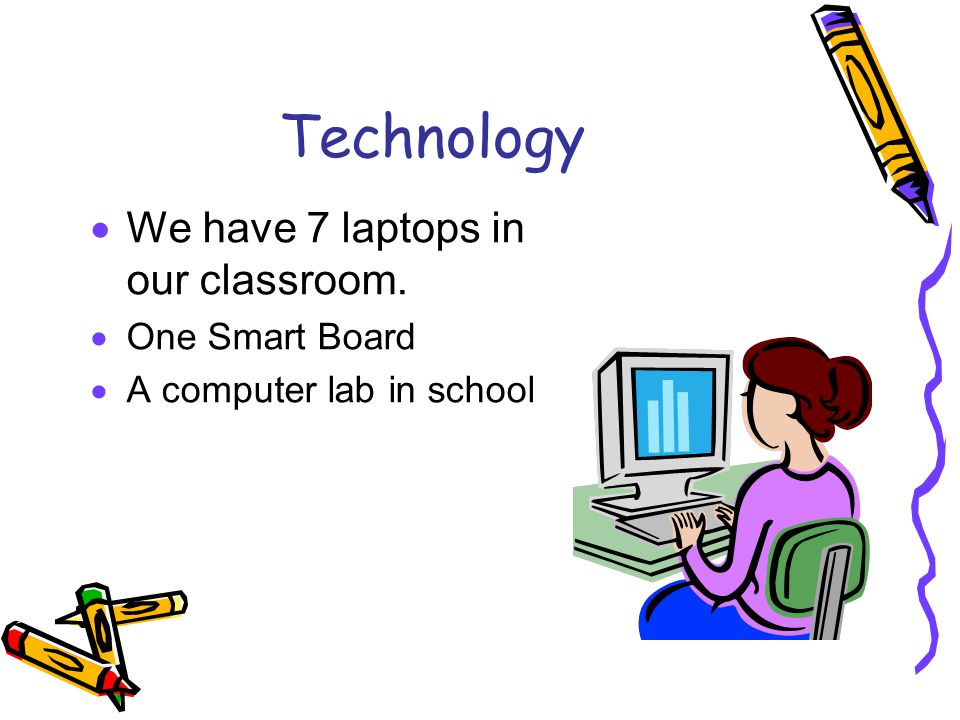 Technology  We have 7 laptops in our classroom.  One Smart Board  A computer lab in school