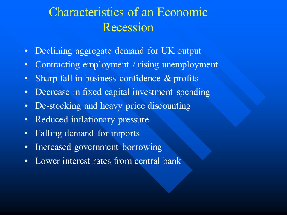 Characteristics of an Economic Recession Declining aggregate demand for UK output Contracting employment / rising unemployment Sharp fall in business confidence & profits Decrease in fixed capital investment spending De-stocking and heavy price discounting Reduced inflationary pressure Falling demand for imports Increased government borrowing Lower interest rates from central bank