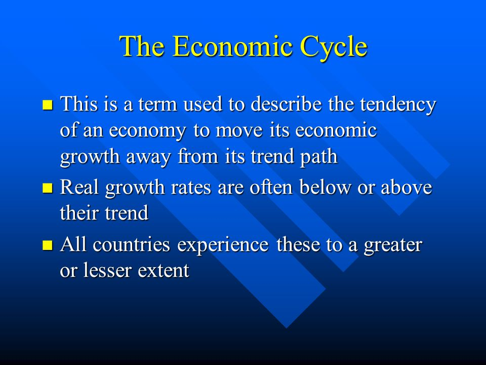 The Economic Cycle This is a term used to describe the tendency of an economy to move its economic growth away from its trend path This is a term used to describe the tendency of an economy to move its economic growth away from its trend path Real growth rates are often below or above their trend Real growth rates are often below or above their trend All countries experience these to a greater or lesser extent All countries experience these to a greater or lesser extent