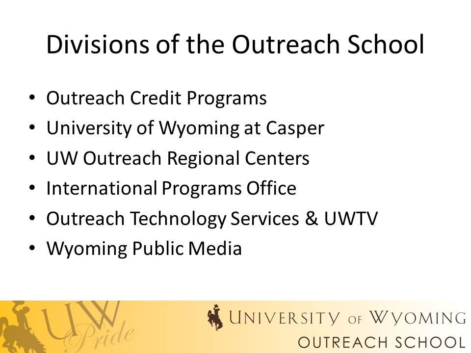 Divisions of the Outreach School Outreach Credit Programs University of Wyoming at Casper UW Outreach Regional Centers International Programs Office Outreach Technology Services & UWTV Wyoming Public Media