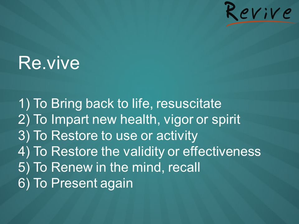 Re.vive 1) To Bring back to life, resuscitate 2) To Impart new health, vigor or spirit 3) To Restore to use or activity 4) To Restore the validity or effectiveness 5) To Renew in the mind, recall 6) To Present again