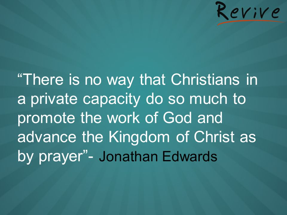 There is no way that Christians in a private capacity do so much to promote the work of God and advance the Kingdom of Christ as by prayer - Jonathan Edwards