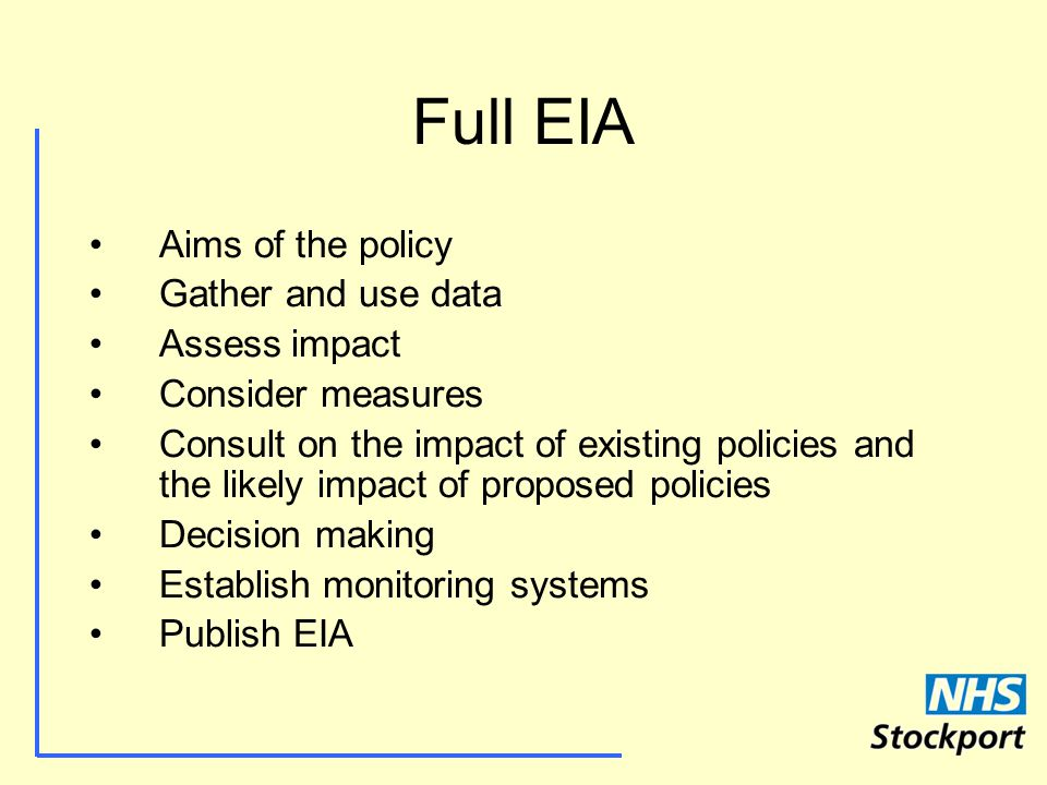 Full EIA Aims of the policy Gather and use data Assess impact Consider measures Consult on the impact of existing policies and the likely impact of proposed policies Decision making Establish monitoring systems Publish EIA