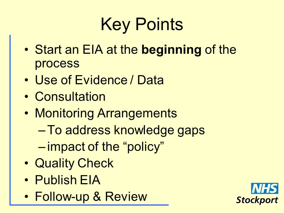 Key Points Start an EIA at the beginning of the process Use of Evidence / Data Consultation Monitoring Arrangements –To address knowledge gaps –impact of the policy Quality Check Publish EIA Follow-up & Review
