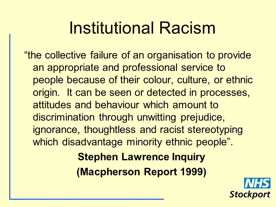 Institutional Racism the collective failure of an organisation to provide an appropriate and professional service to people because of their colour, culture, or ethnic origin.