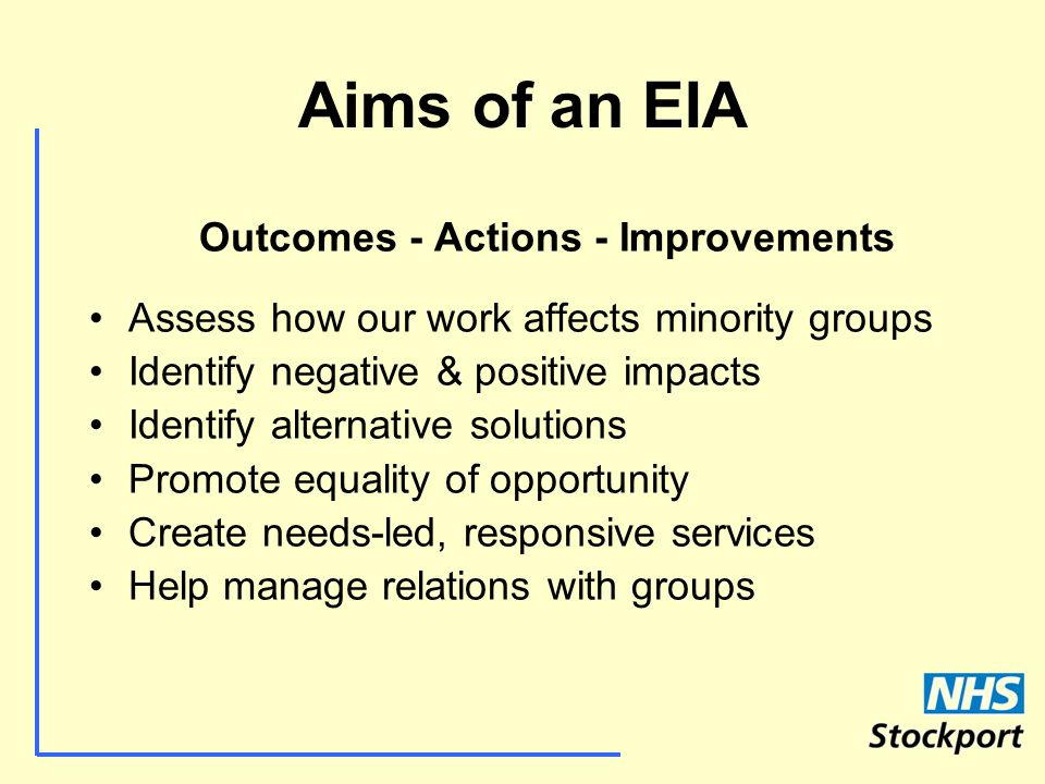 Aims of an EIA Outcomes - Actions - Improvements Assess how our work affects minority groups Identify negative & positive impacts Identify alternative solutions Promote equality of opportunity Create needs-led, responsive services Help manage relations with groups