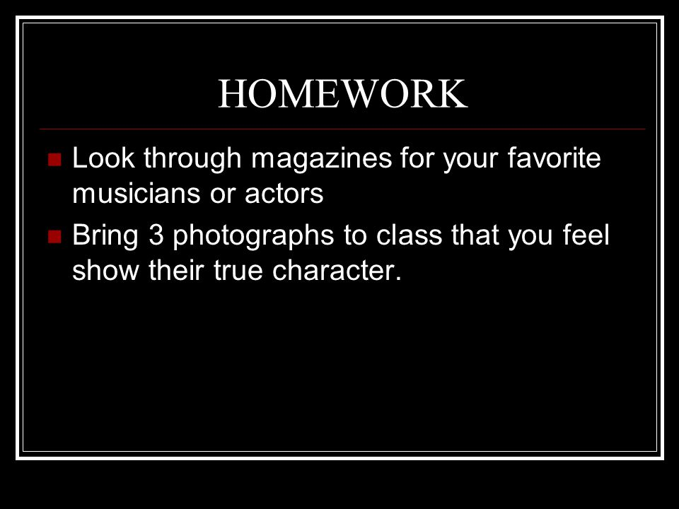 HOMEWORK Look through magazines for your favorite musicians or actors Bring 3 photographs to class that you feel show their true character.